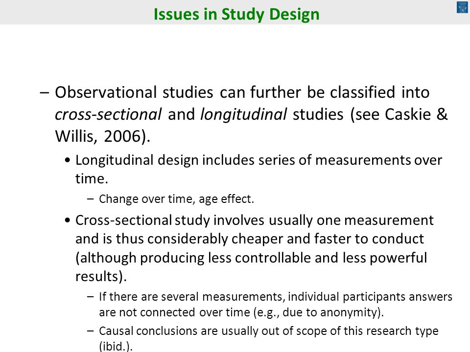 Issues in Study Design Observational studies can further be classified into cross-sectional and longitudinal studies (see Caskie & Willis, 2006).