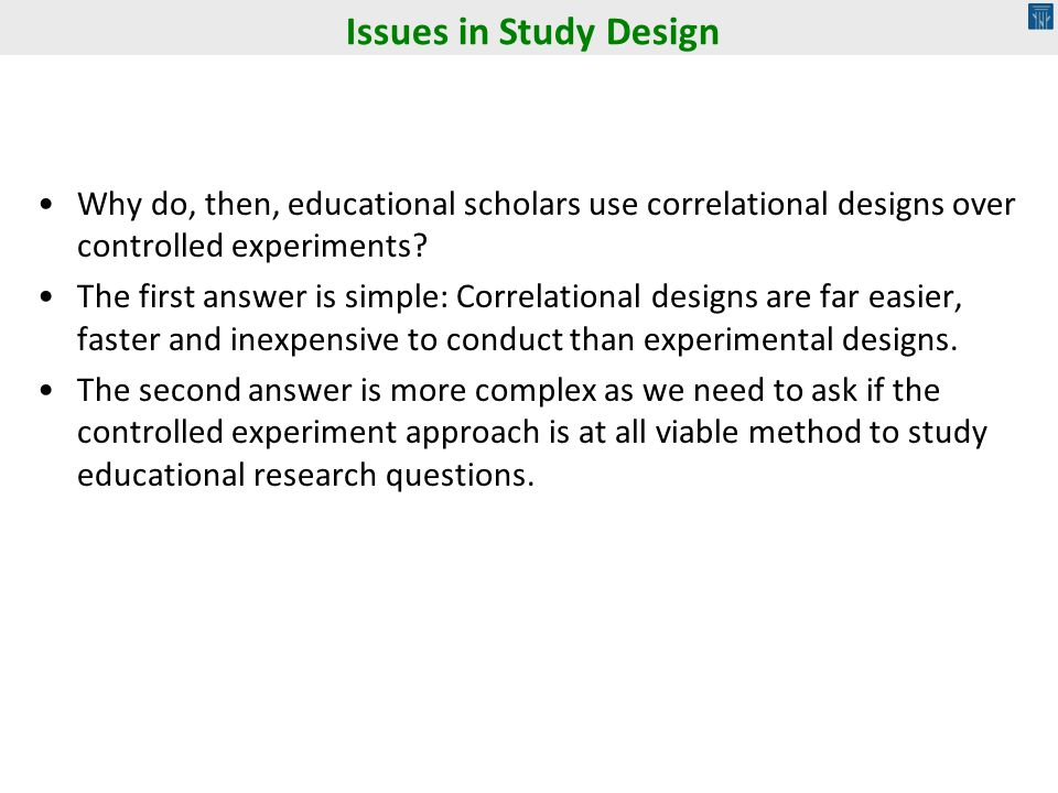 Issues in Study Design Why do, then, educational scholars use correlational designs over controlled experiments