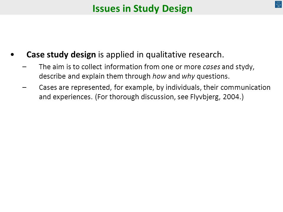 Issues in Study Design Case study design is applied in qualitative research.