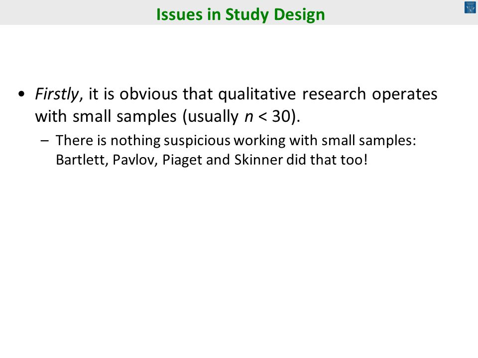 Issues in Study Design Firstly, it is obvious that qualitative research operates with small samples (usually n < 30).