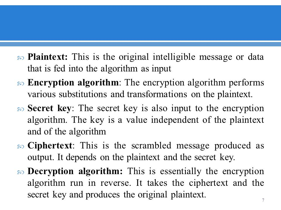 Plaintext: This is the original intelligible message or data that is fed into the algorithm as input