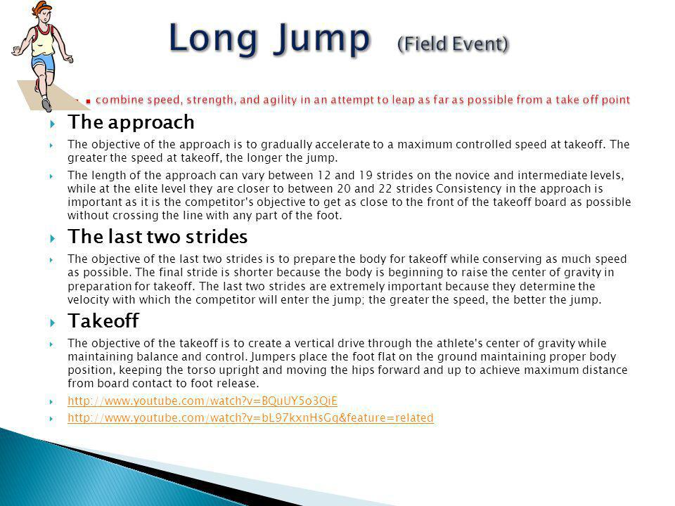 Long Jump (Field Event) …combine speed, strength, and agility in an attempt to leap as far as possible from a take off point