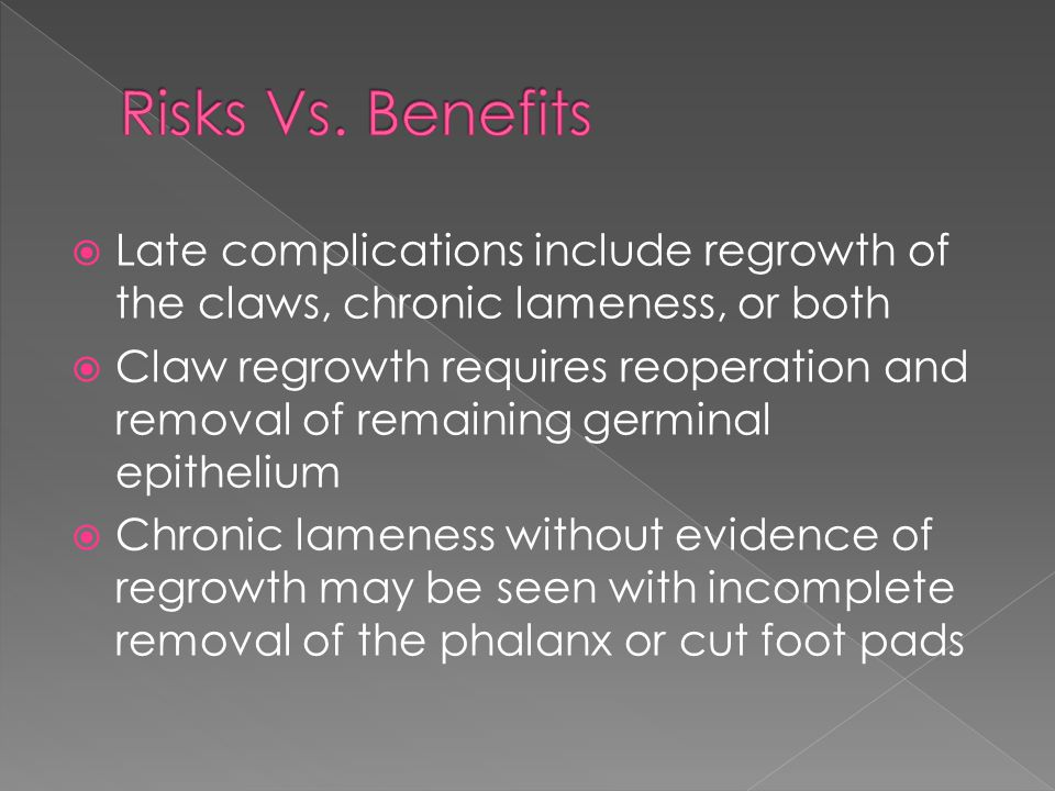 Risks Vs. Benefits Late complications include regrowth of the claws, chronic lameness, or both.