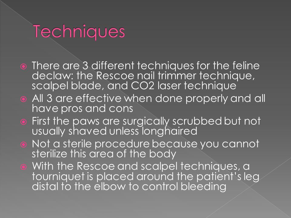 Techniques There are 3 different techniques for the feline declaw: the Rescoe nail trimmer technique, scalpel blade, and CO2 laser technique.