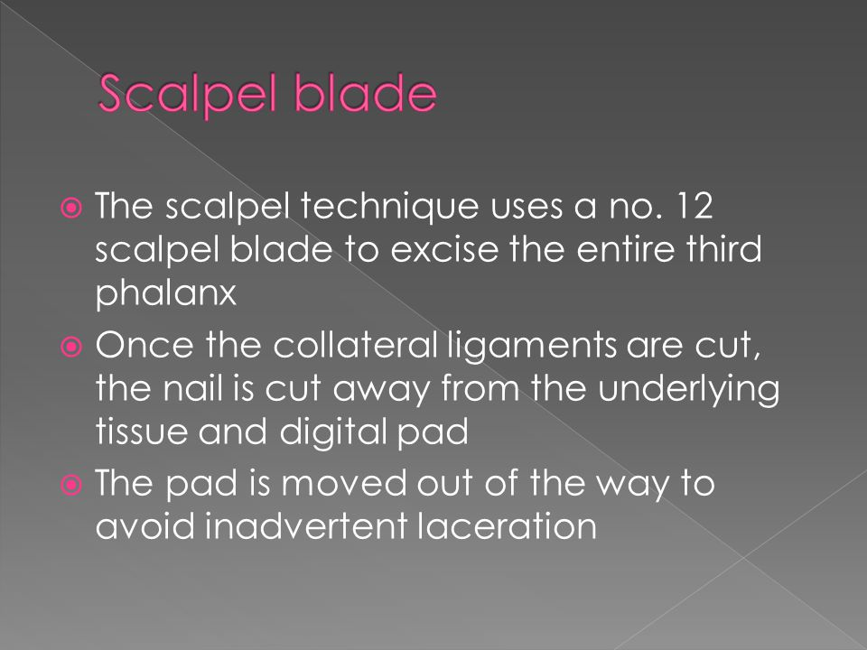 Scalpel blade The scalpel technique uses a no. 12 scalpel blade to excise the entire third phalanx.