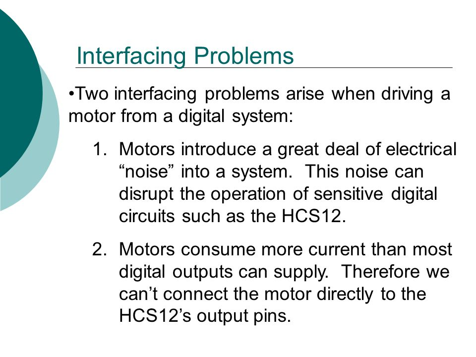Interfacing Problems Two interfacing problems arise when driving a motor from a digital system: