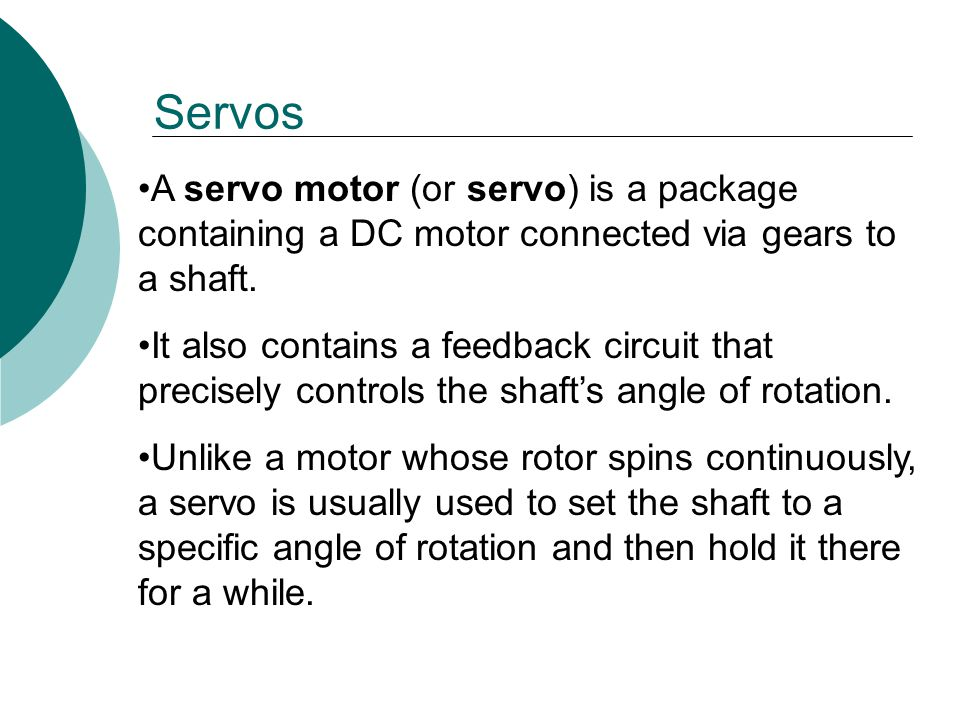 Servos A servo motor (or servo) is a package containing a DC motor connected via gears to a shaft.