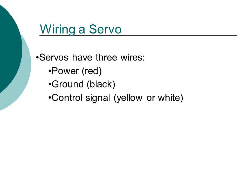 Wiring a Servo Servos have three wires: Power (red) Ground (black)