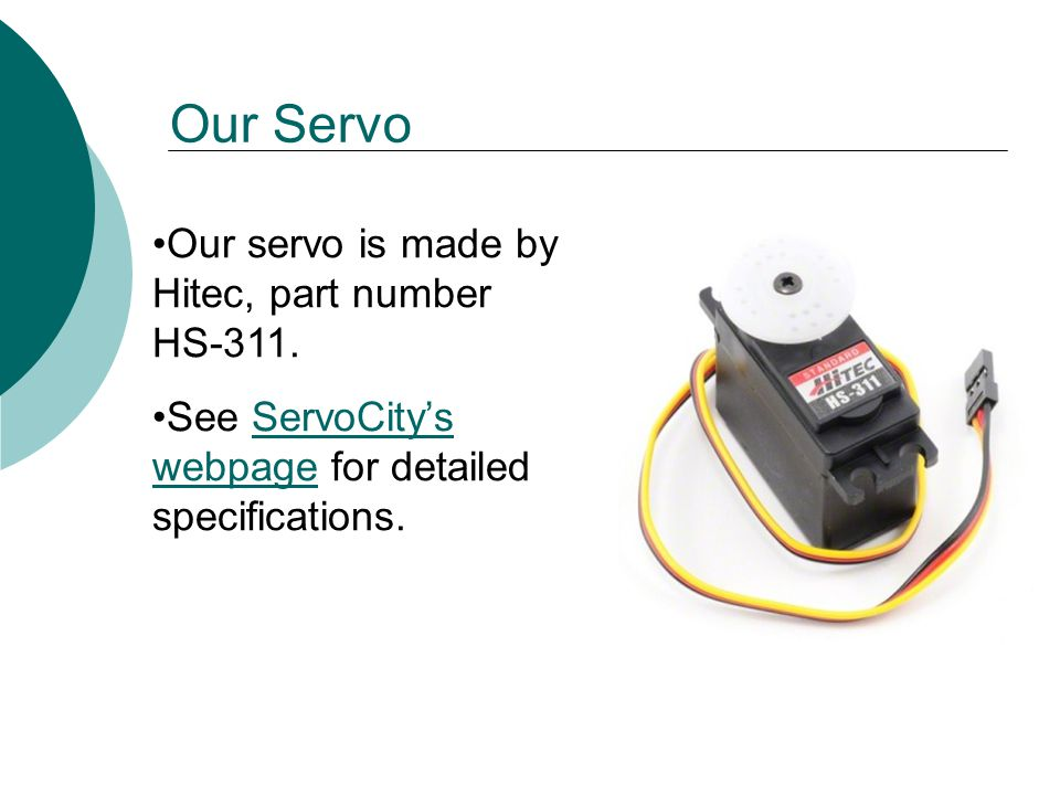 Our Servo Our servo is made by Hitec, part number HS-311.