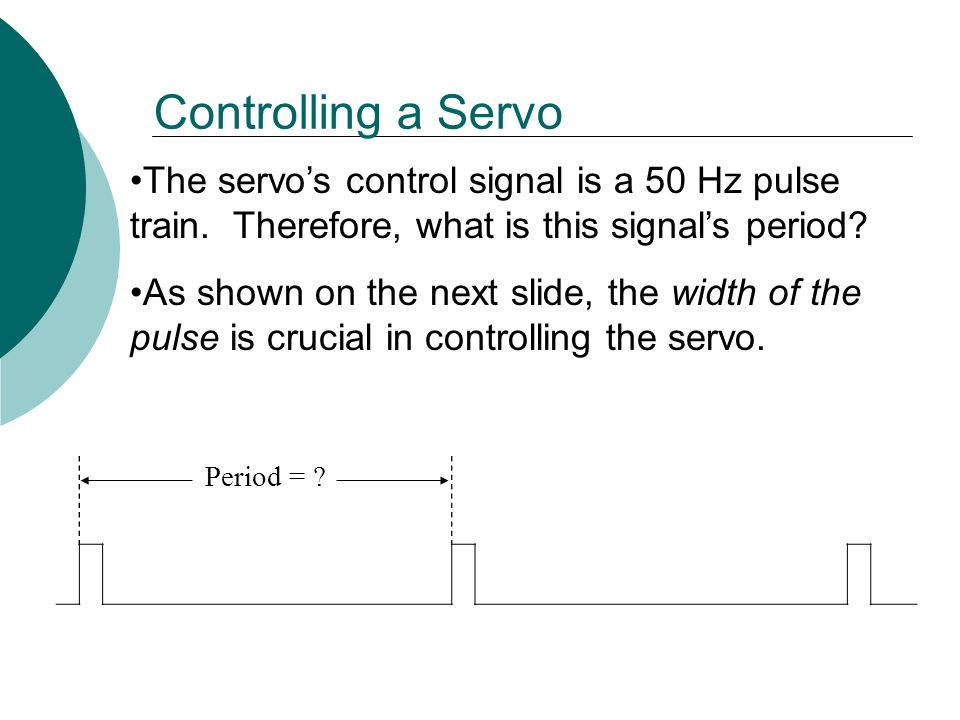 Controlling a Servo The servo's control signal is a 50 Hz pulse train. Therefore, what is this signal's period