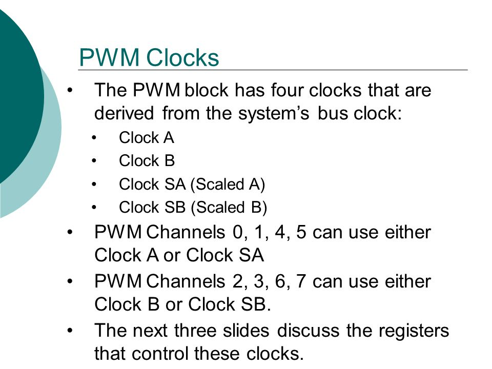PWM Clocks The PWM block has four clocks that are derived from the system's bus clock: Clock A. Clock B.