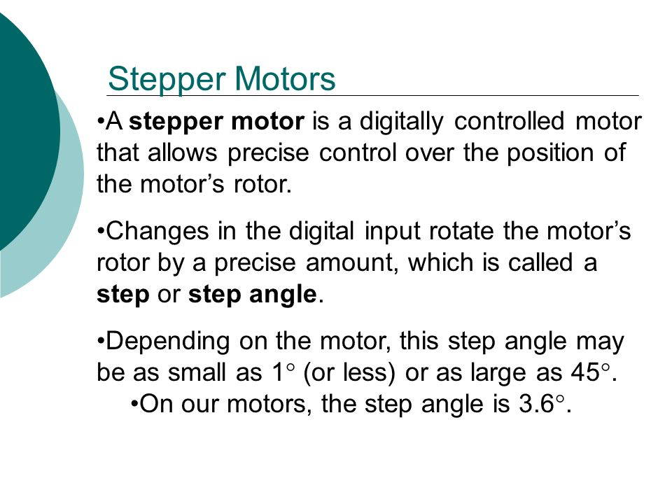Stepper Motors A stepper motor is a digitally controlled motor that allows precise control over the position of the motor's rotor.