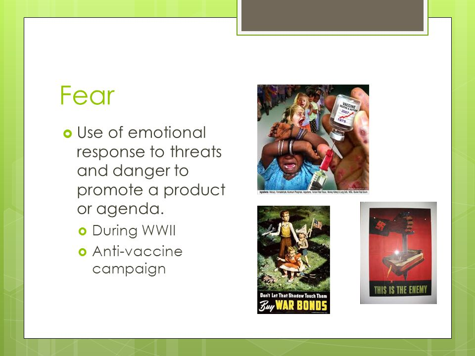 Fear Use of emotional response to threats and danger to promote a product or agenda.