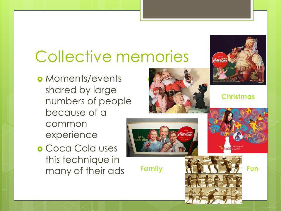 Collective memories Moments/events shared by large numbers of people because of a common experience.