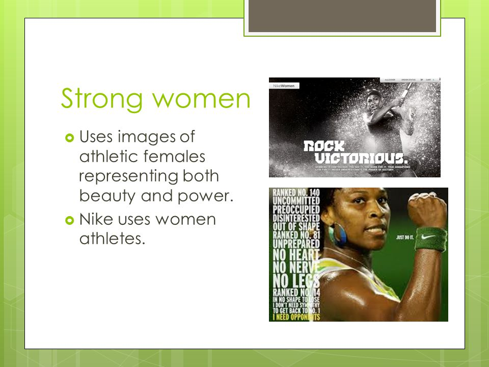 Strong women Uses images of athletic females representing both beauty and power.