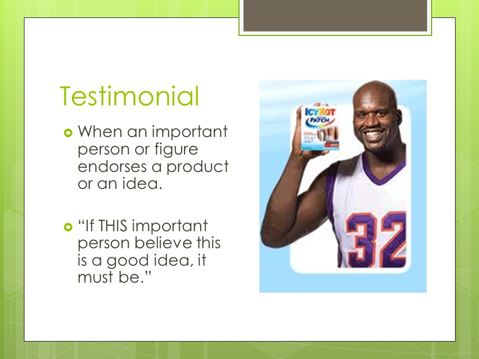 Testimonial When an important person or figure endorses a product or an idea.