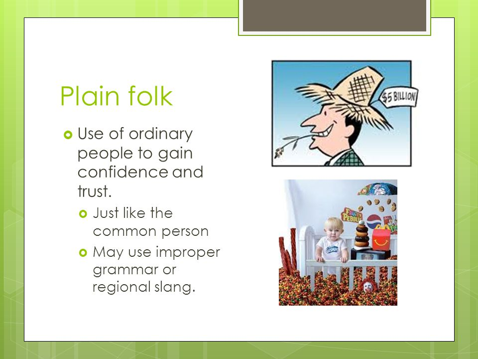 Plain folk Use of ordinary people to gain confidence and trust.