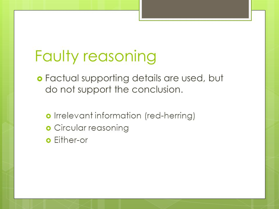 Faulty reasoning Factual supporting details are used, but do not support the conclusion. Irrelevant information (red-herring)