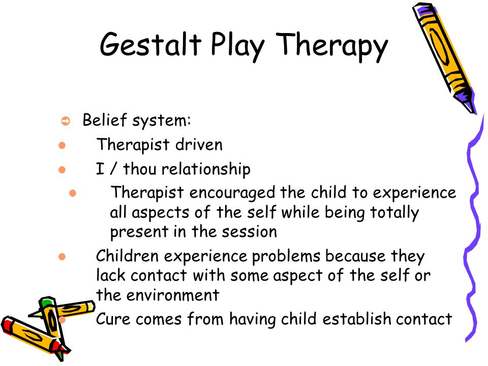 Gestalt Play Therapy Belief system: Therapist driven