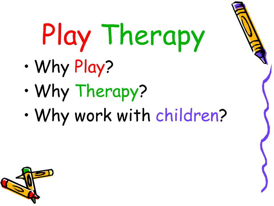 Play Therapy Why Play Why Therapy Why work with children