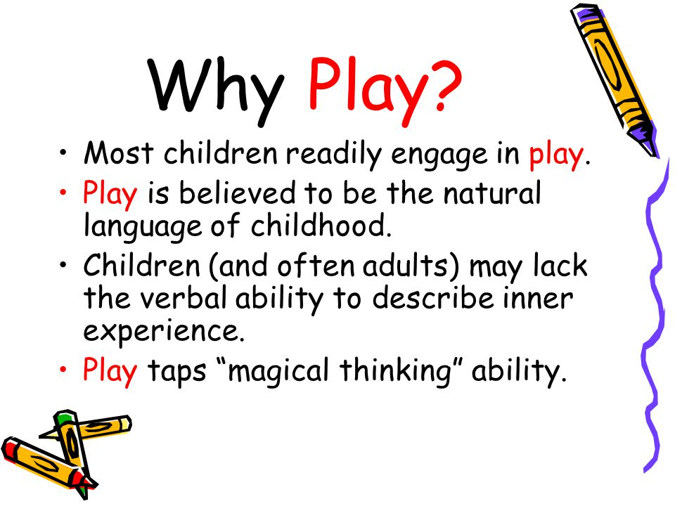 Why Play Most children readily engage in play.