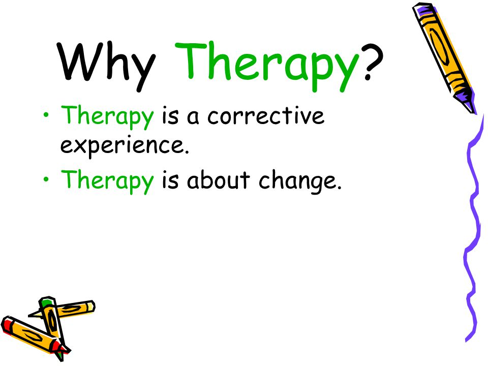 Why Therapy Therapy is a corrective experience.