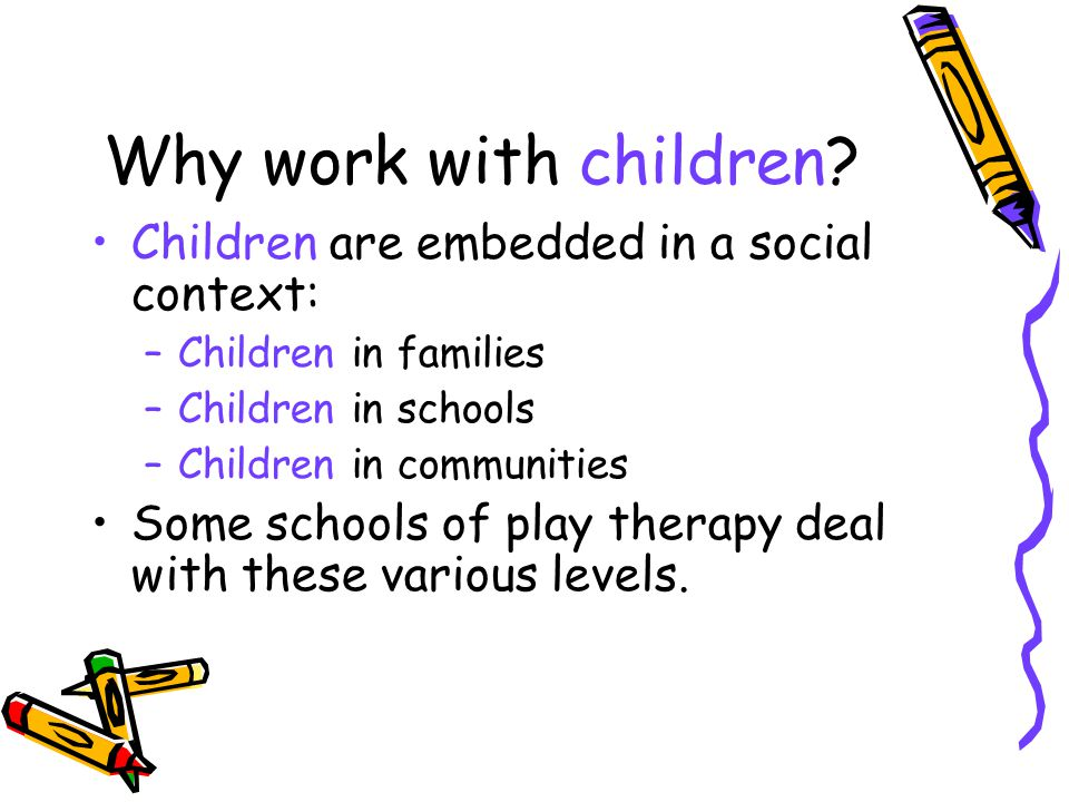 Why work with children Children are embedded in a social context: