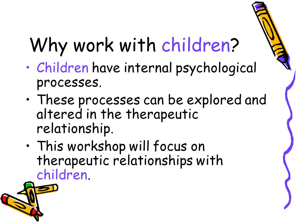 Why work with children Children have internal psychological processes.