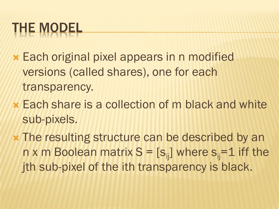 The MODEL Each original pixel appears in n modified versions (called shares), one for each transparency.