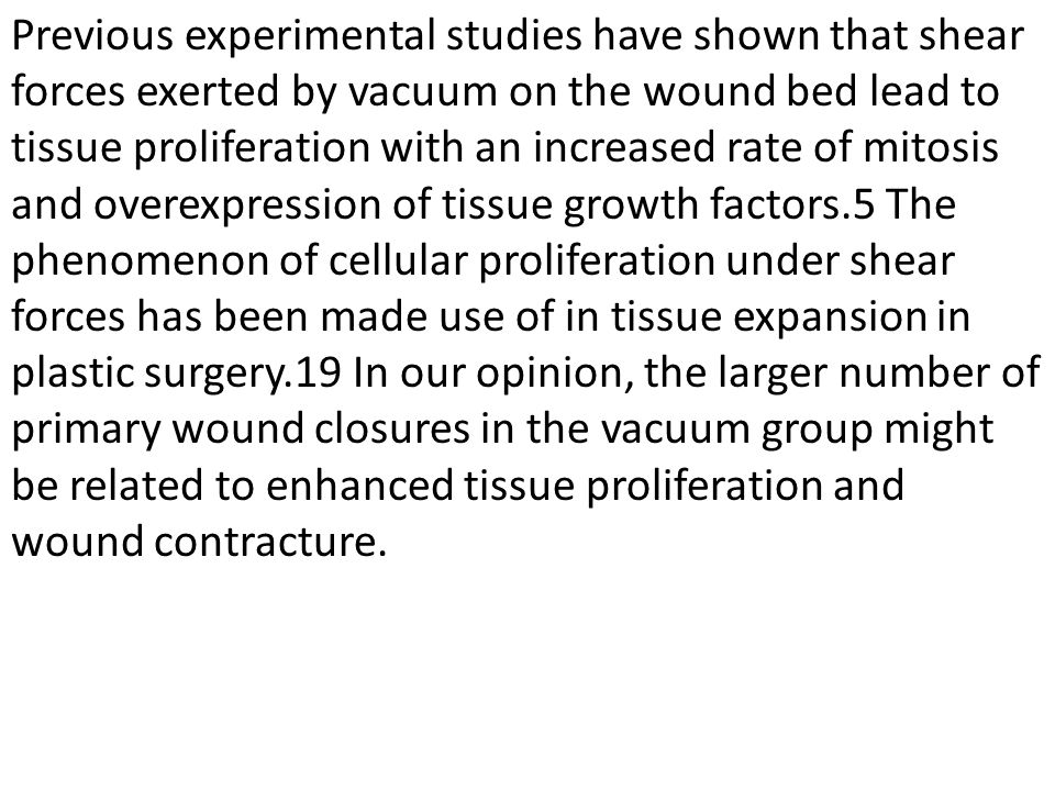 Previous experimental studies have shown that shear forces exerted by vacuum on the wound bed lead to tissue proliferation with an increased rate of mitosis and overexpression of tissue growth factors.5 The phenomenon of cellular proliferation under shear forces has been made use of in tissue expansion in plastic surgery.19 In our opinion, the larger number of primary wound closures in the vacuum group might be related to enhanced tissue proliferation and wound contracture.