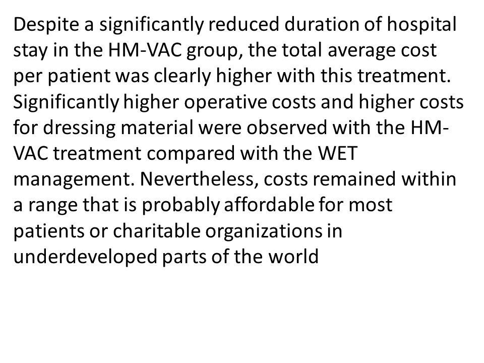 Despite a significantly reduced duration of hospital stay in the HM-VAC group, the total average cost per patient was clearly higher with this treatment.