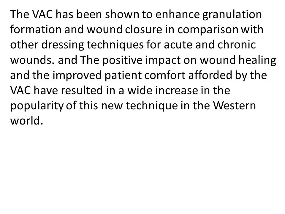 The VAC has been shown to enhance granulation formation and wound closure in comparison with other dressing techniques for acute and chronic wounds .and The positive impact on wound healing and the improved patient comfort afforded by the VAC have resulted in a wide increase in the popularity of this new technique in the Western world.