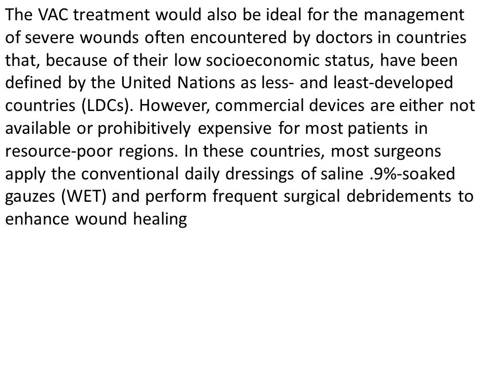 The VAC treatment would also be ideal for the management of severe wounds often encountered by doctors in countries that, because of their low socioeconomic status, have been defined by the United Nations as less- and least-developed countries (LDCs).