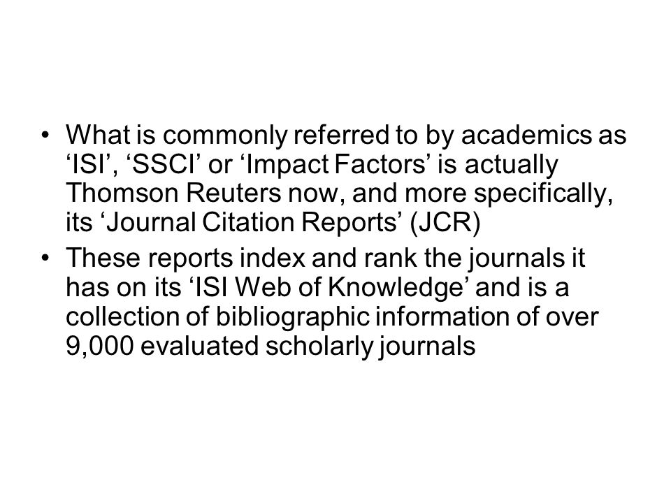 What is commonly referred to by academics as 'ISI', 'SSCI' or 'Impact Factors' is actually Thomson Reuters now, and more specifically, its 'Journal Citation Reports' (JCR)