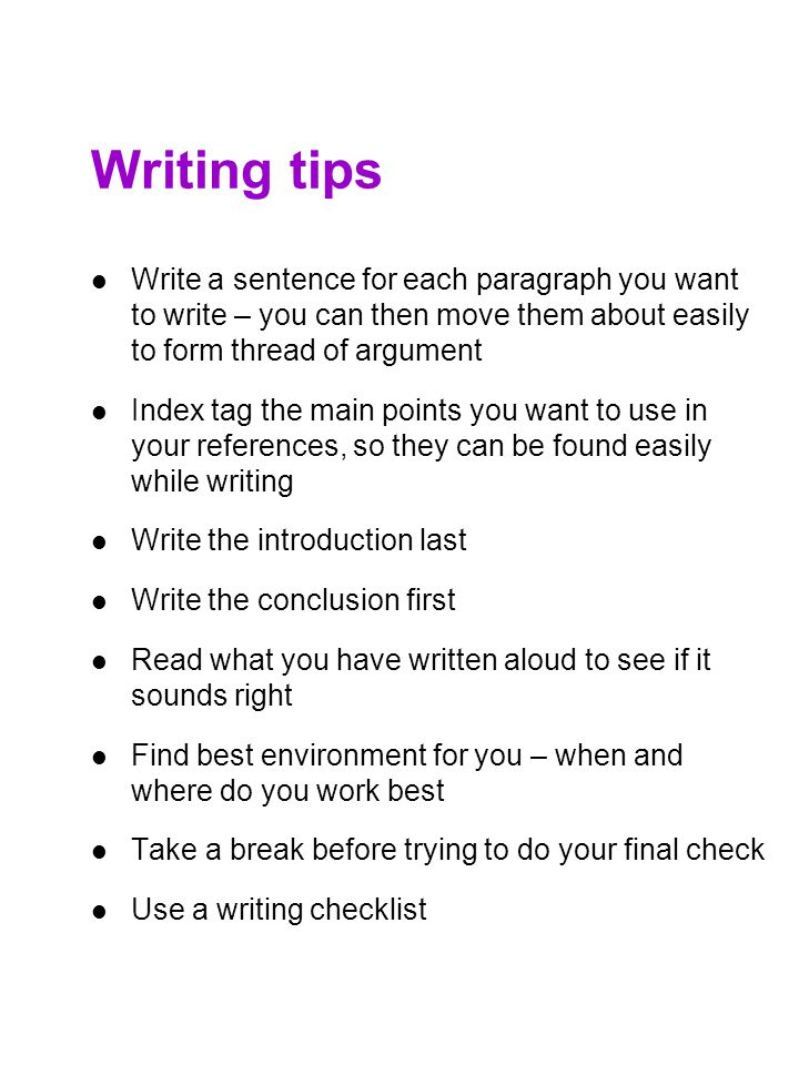 Writing tips Write a sentence for each paragraph you want to write – you can then move them about easily to form thread of argument.