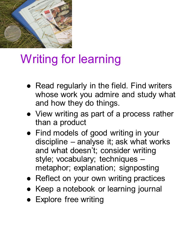 Writing for learning Finally, here are some general suggestions about writing for learning and professional development.