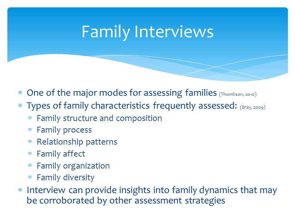 Family Interviews One of the major modes for assessing families (Thomlison, 2010) Types of family characteristics frequently assessed: (Bray, 2009)
