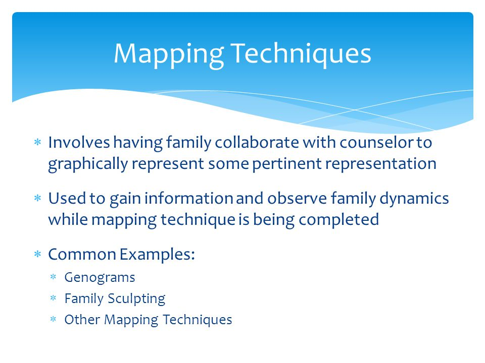Mapping Techniques Involves having family collaborate with counselor to graphically represent some pertinent representation.