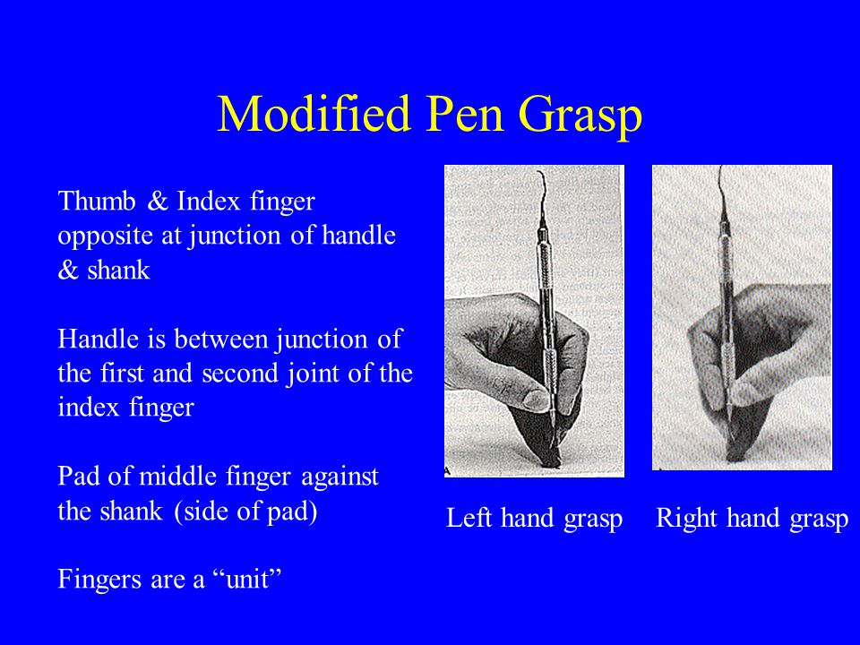 Modified Pen Grasp Thumb & Index finger opposite at junction of handle & shank.