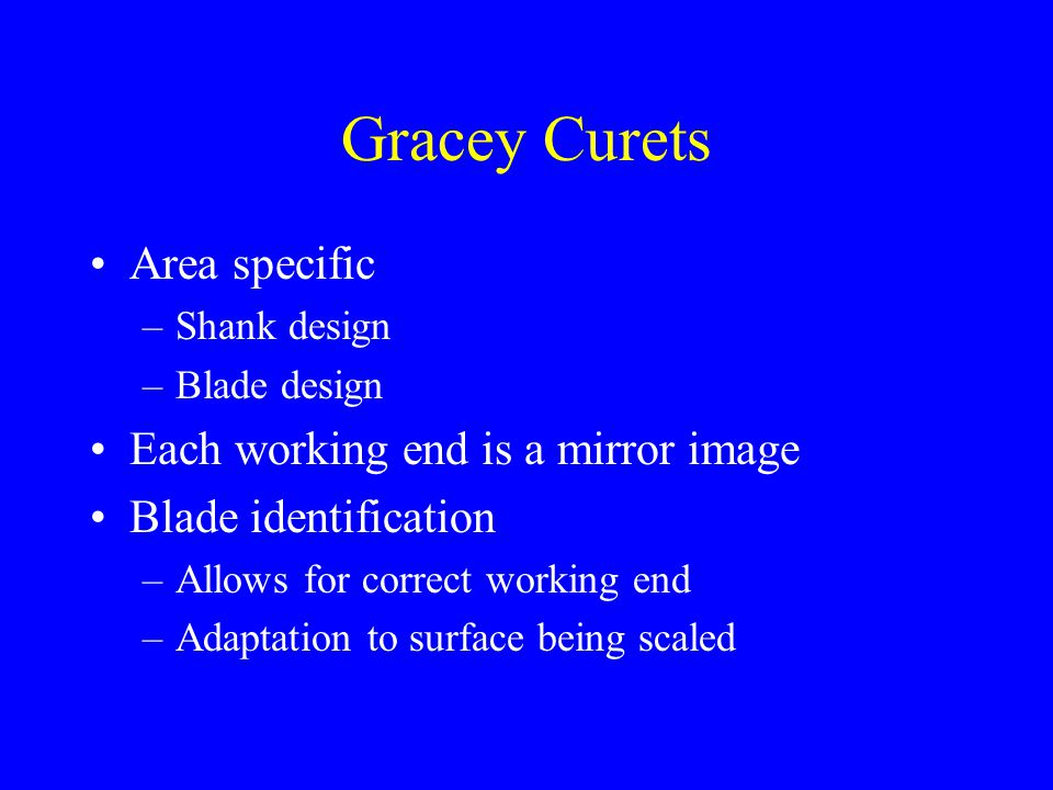 Gracey Curets Area specific Each working end is a mirror image