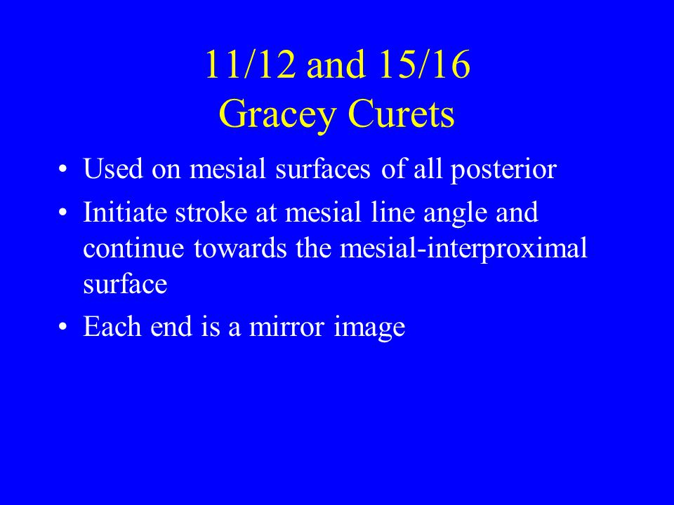 11/12 and 15/16 Gracey Curets Used on mesial surfaces of all posterior