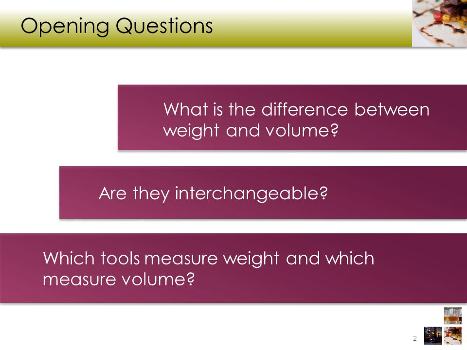 Opening Questions What is the difference between weight and volume