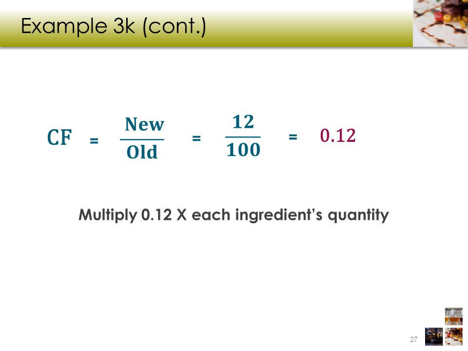 Multiply 0.12 X each ingredient's quantity