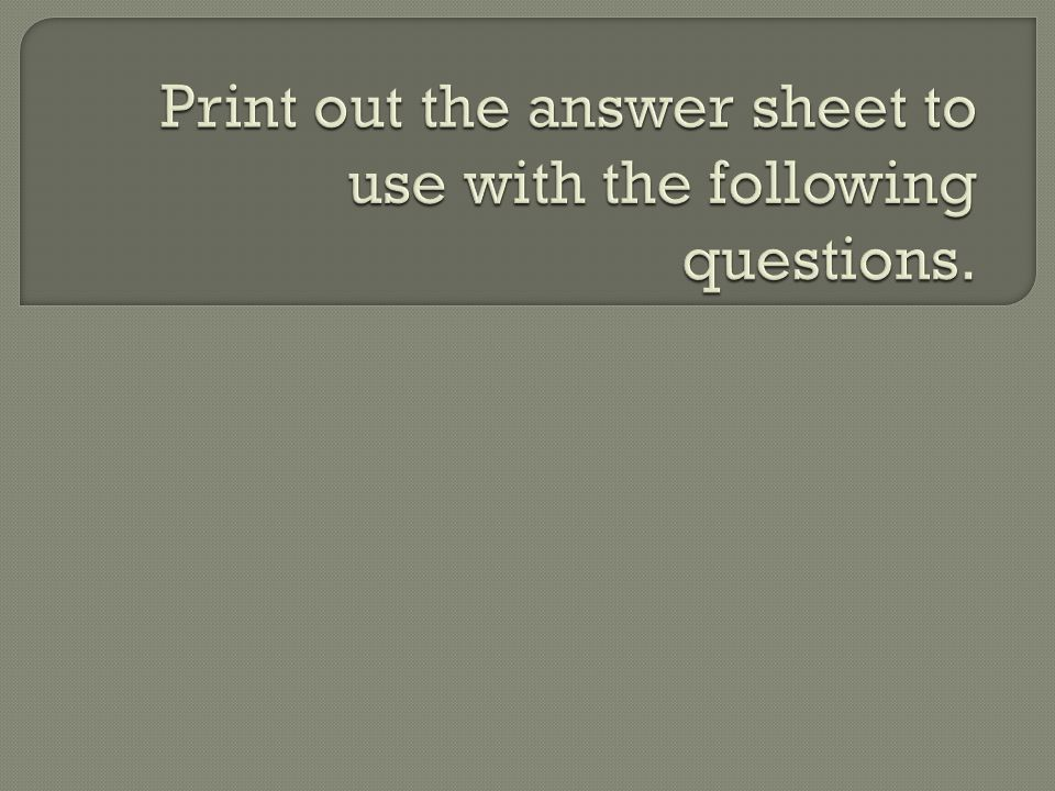 Print out the answer sheet to use with the following questions.