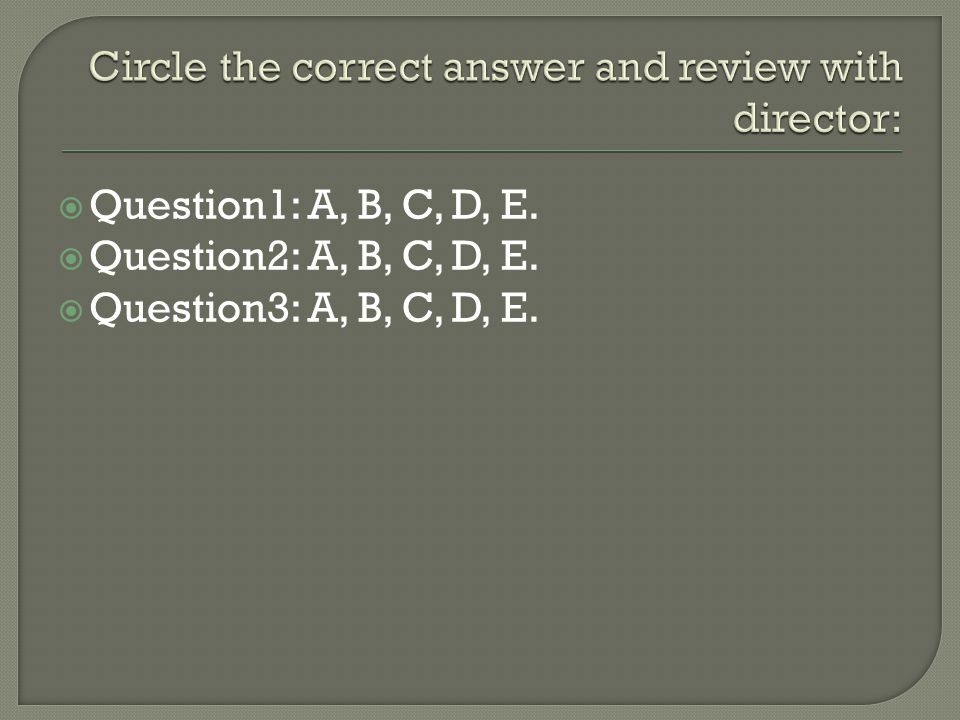 Circle the correct answer and review with director: