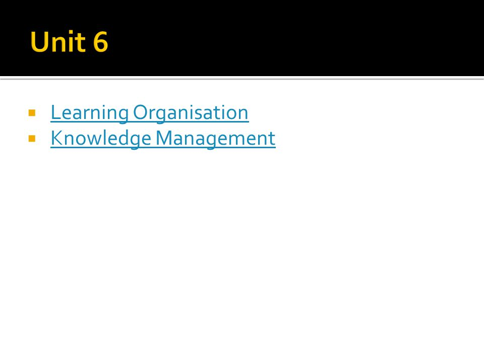 Unit 6 Learning Organisation Knowledge Management