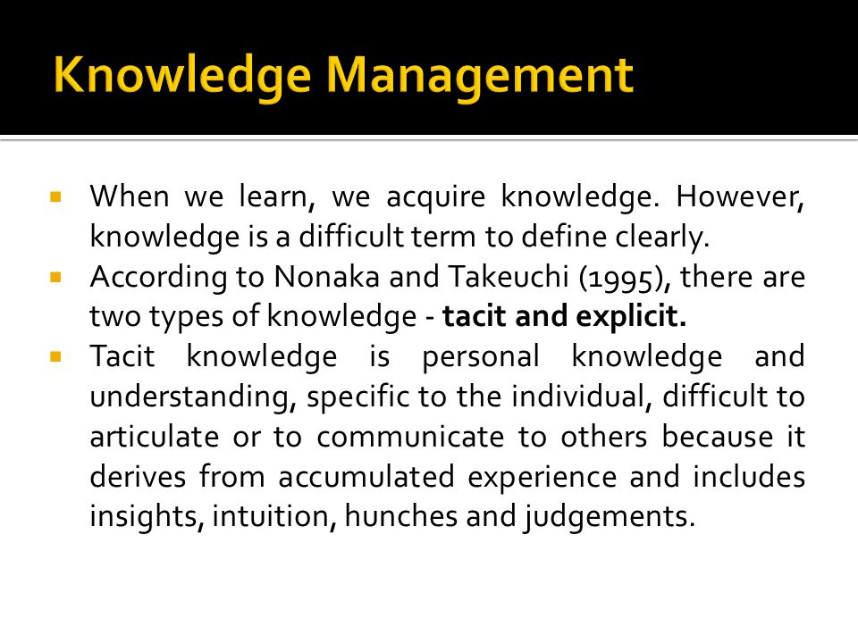 Knowledge Management When we learn, we acquire knowledge. However, knowledge is a difficult term to define clearly.