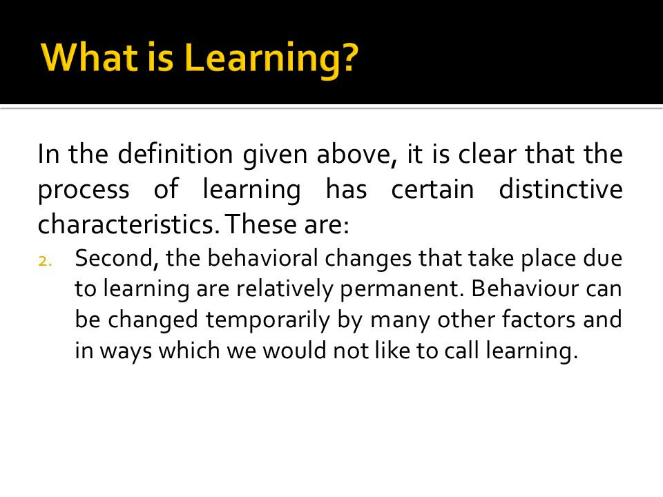 What is Learning In the definition given above, it is clear that the process of learning has certain distinctive characteristics. These are: