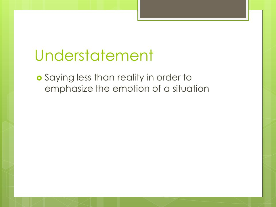 Understatement Saying less than reality in order to emphasize the emotion of a situation