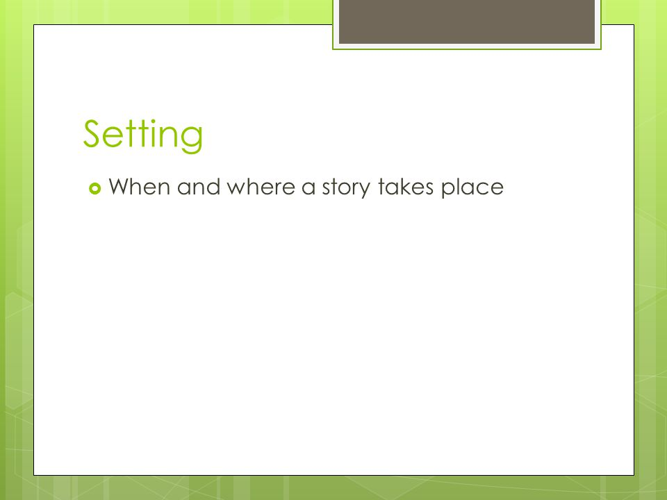 Setting When and where a story takes place